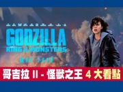 《哥吉拉 II - 怪獸之王 Godzilla II: King of the Monsters》4 大看點!